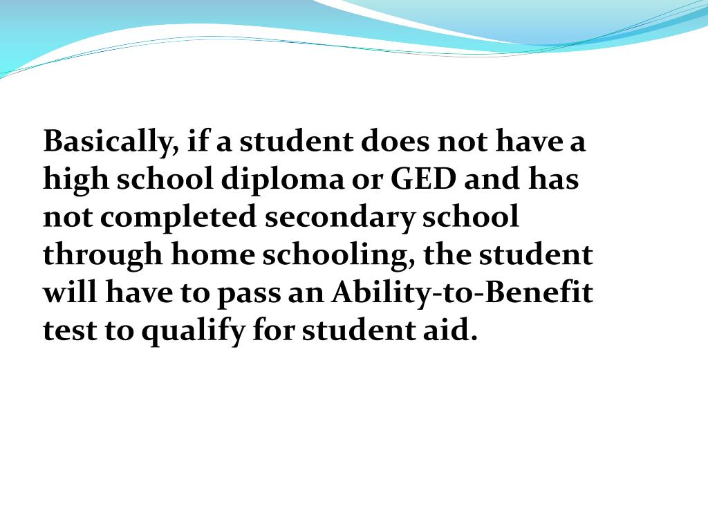Basically, if a student does not have a high school diploma or GED and has not completed secondary school through home schooling, the student will have to pass an Ability-to-Benefit test to qualify for student aid.