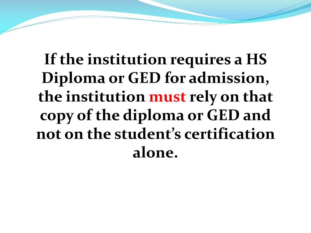 If the institution requires a HS Diploma or GED for admission, the institution