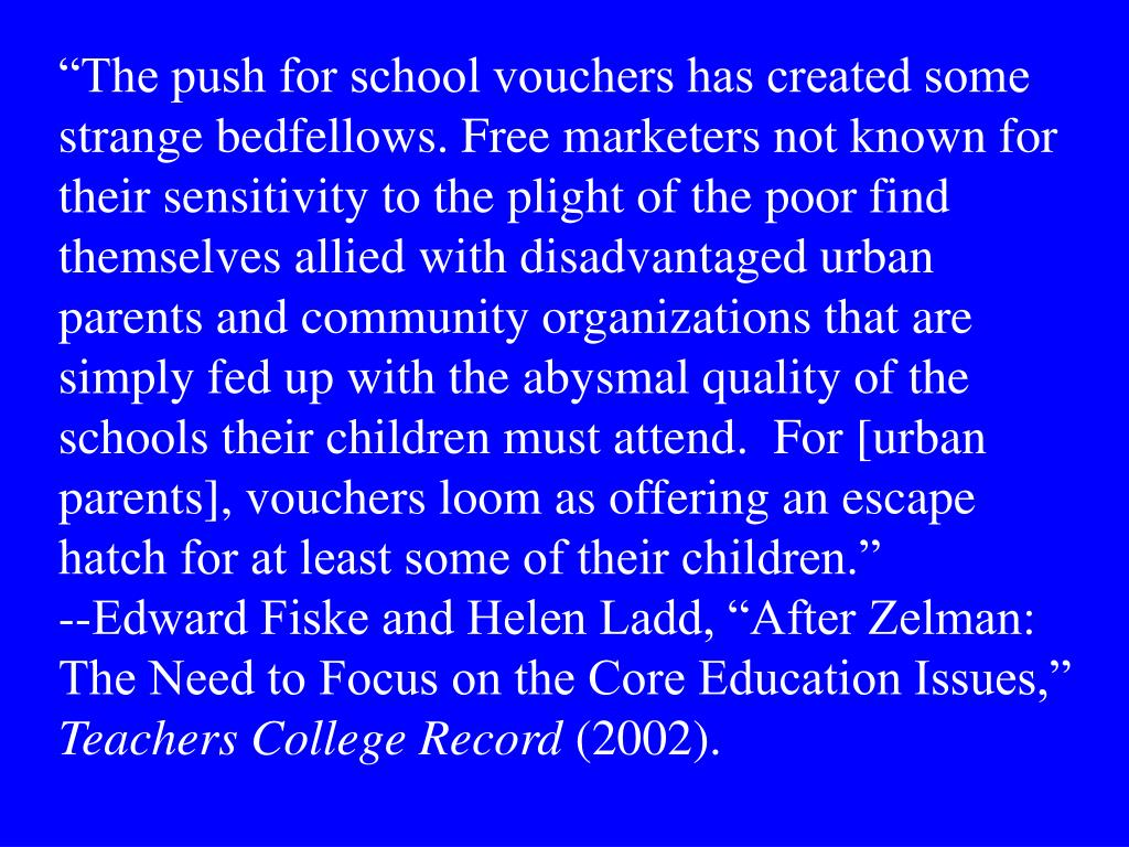 """The push for school vouchers has created some strange bedfellows. Free marketers not known for their sensitivity to the plight of the poor find themselves allied with disadvantaged urban parents and community organizations that are simply fed up with the abysmal quality of the schools their children must attend.  For [urban parents], vouchers loom as offering an escape hatch for at least some of their children."""