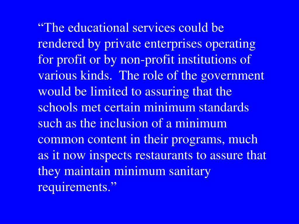 """The educational services could be rendered by private enterprises operating for profit or by non-profit institutions of various kinds.  The role of the government would be limited to assuring that the schools met certain minimum standards such as the inclusion of a minimum common content in their programs, much as it now inspects restaurants to assure that they maintain minimum sanitary requirements."""