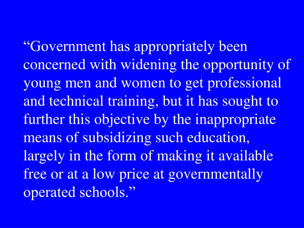"""Government has appropriately been concerned with widening the opportunity of young men and women to get professional and technical training, but it has sought to further this objective by the inappropriate means of subsidizing such education, largely in the form of making it available free or at a low price at governmentally operated schools."""
