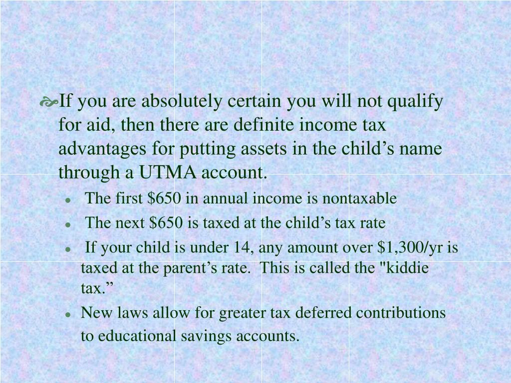 If you are absolutely certain you will not qualify for aid, then there are definite income tax advantages for putting assets in the child's name through a UTMA account.