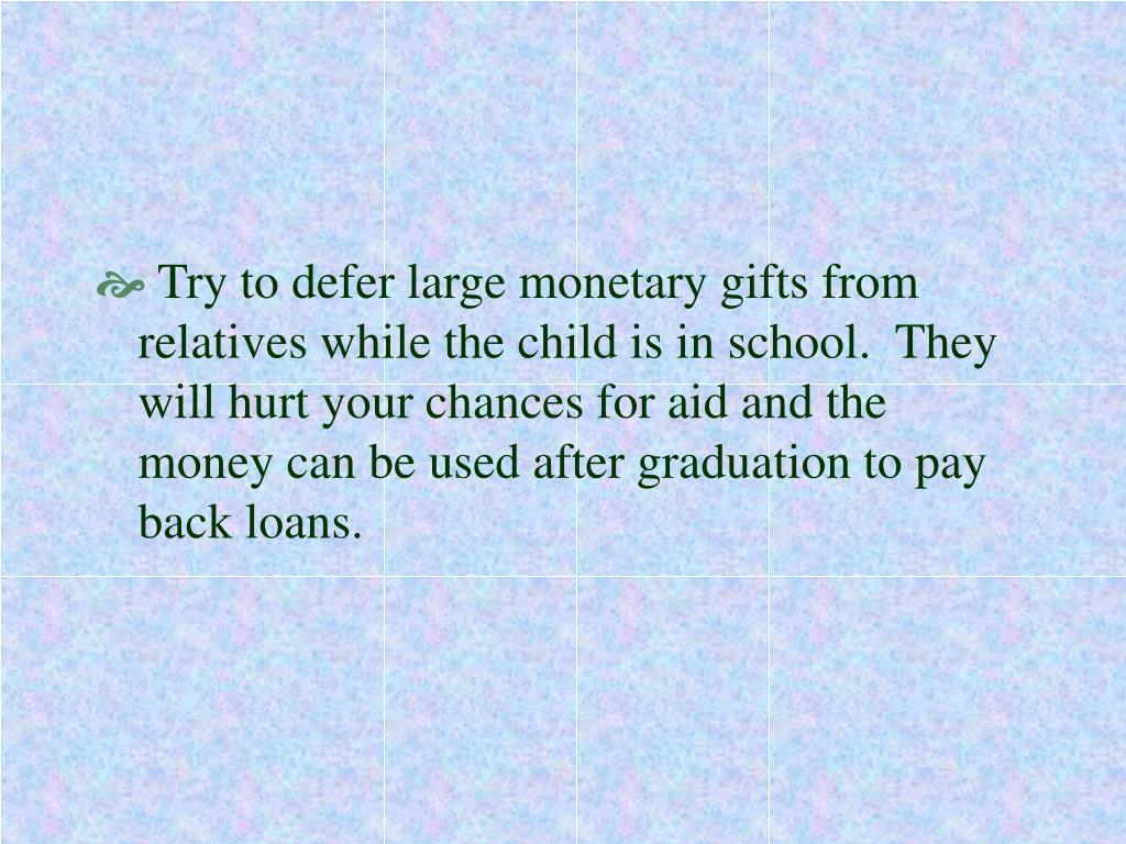 Try to defer large monetary gifts from relatives while the child is in school.  They will hurt your chances for aid and the money can be used after graduation to pay back loans.