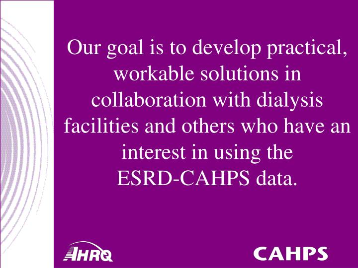 Our goal is to develop practical, workable solutions in collaboration with dialysis facilities and others who have an interest in using the