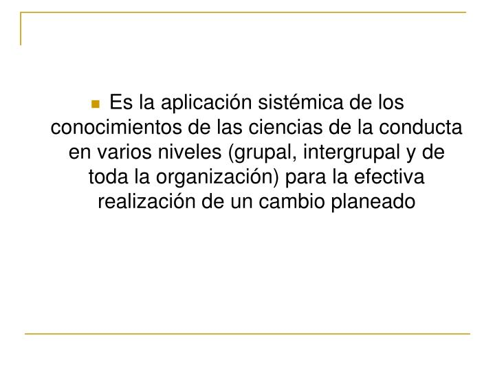 Es la aplicación sistémica de los conocimientos de las ciencias de la conducta en varios niveles (grupal, intergrupal y de toda la organización) para la efectiva realización de un cambio planeado