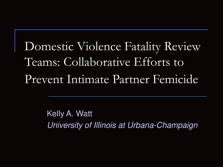domestic violence fatality review teams collaborative efforts to prevent intimate partner femicide n.