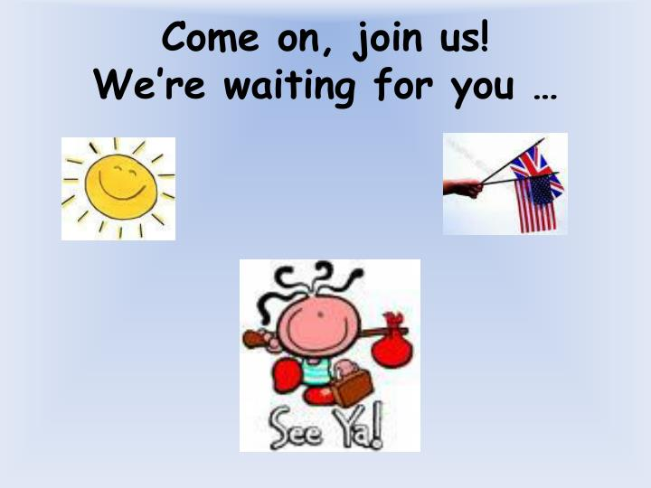 Come on, join us!