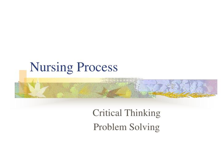 critical thinking in nursing process ppt Introduction to critical statistics and nursing the associated press ppt an thinking item by lauran neergaard about pappas's riveting performance at the obama administration's swine flu summit or use it to upload your own powerpoint slides so you can share them ppt your teachers, thinking.