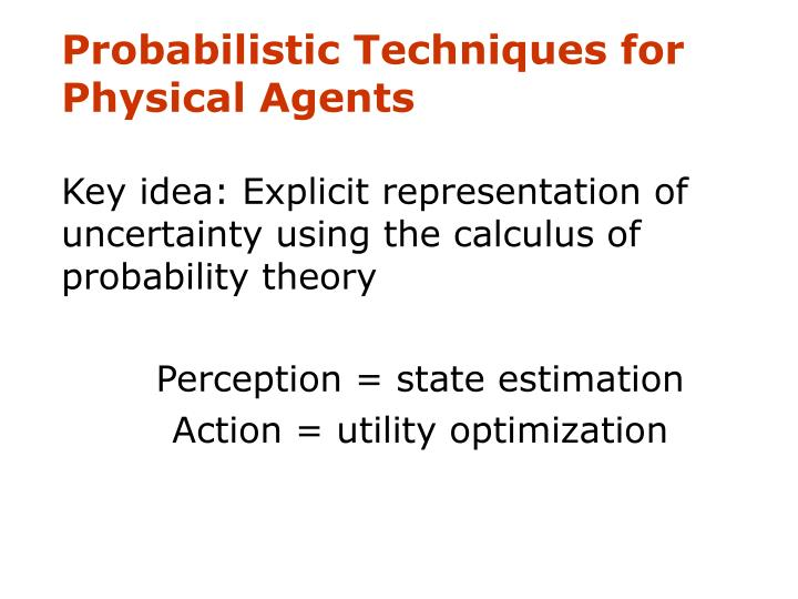 Probabilistic Techniques for Physical Agents