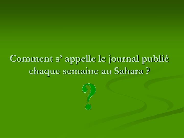 Comment s' appelle le journal publié chaque semaine au Sahara ?