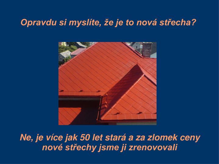 Opravdu si myslíte, že je to nová střecha?