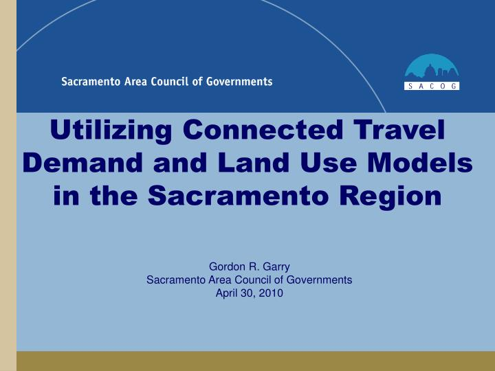 utilizing connected travel demand and land use models in the sacramento region n.