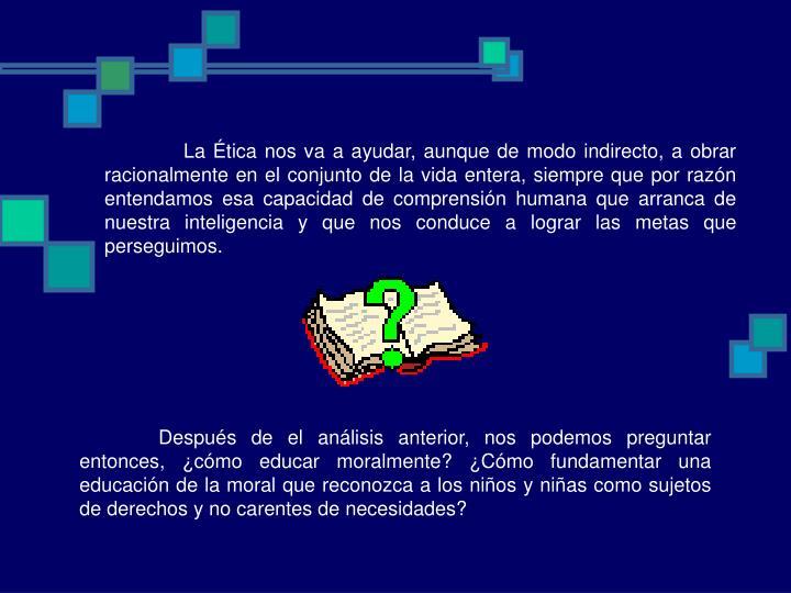 La Ética nos va a ayudar, aunque de modo indirecto, a obrar  racionalmente en el conjunto de la vi...