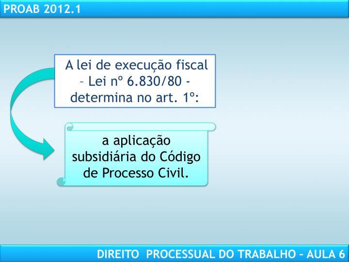 A lei de execução fiscal – Lei nº 6.830/80 - determina no art. 1º: