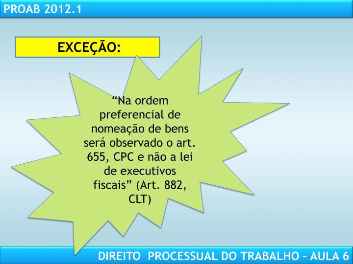 """""""Na ordem preferencial de nomeação de bens será observado o art. 655, CPC e não a lei de executivos fiscais"""" (Art. 882, CLT)"""