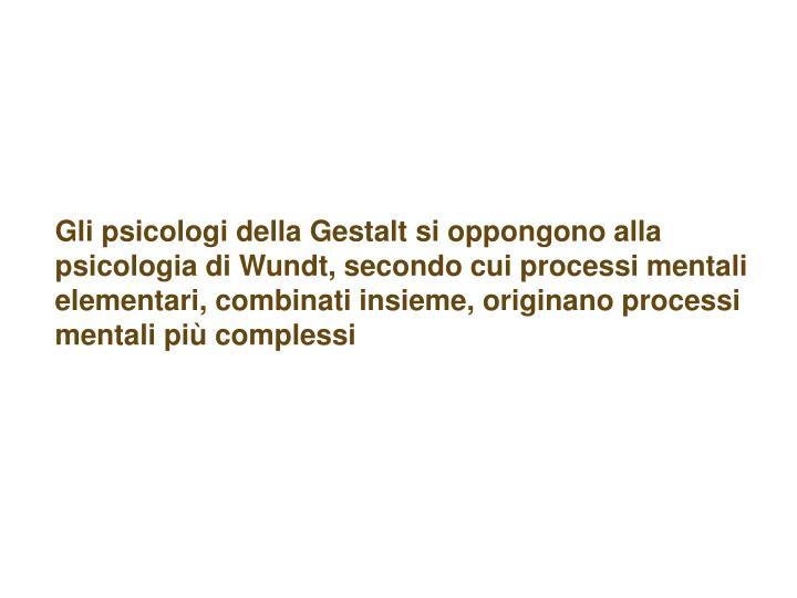 Gli psicologi della Gestalt si oppongono alla psicologia di Wundt, secondo cui processi mentali elementari, combinati insieme, originano processi mentali più complessi