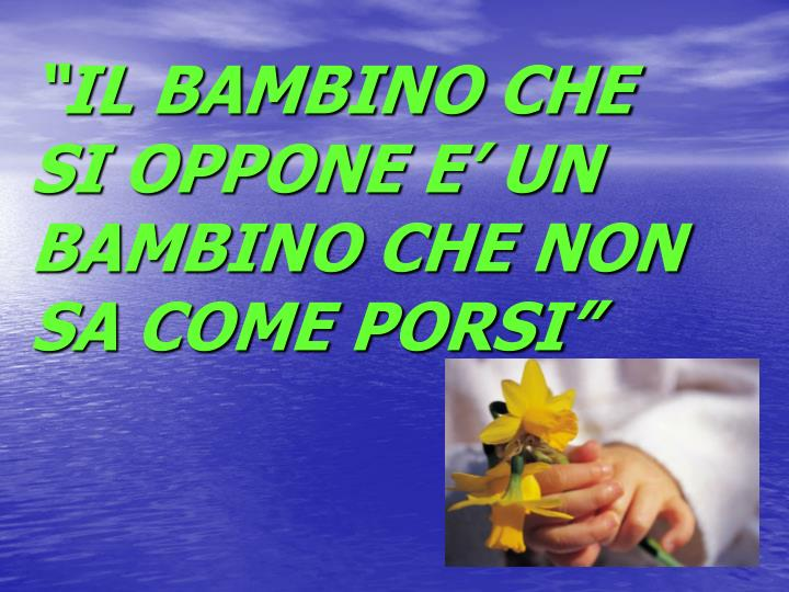 """""""IL BAMBINO CHE SI OPPONE E' UN BAMBINO CHE NON SA COME PORSI"""""""