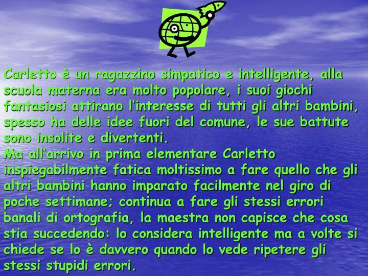Carletto è un ragazzino simpatico e intelligente, alla scuola materna era molto popolare, i suoi gi...