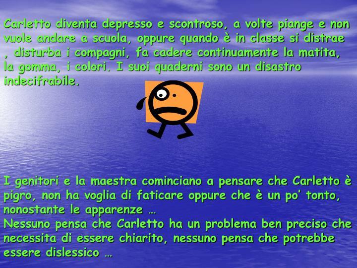 Carletto diventa depresso e scontroso, a volte piange e non vuole andare a scuola, oppure quando è ...