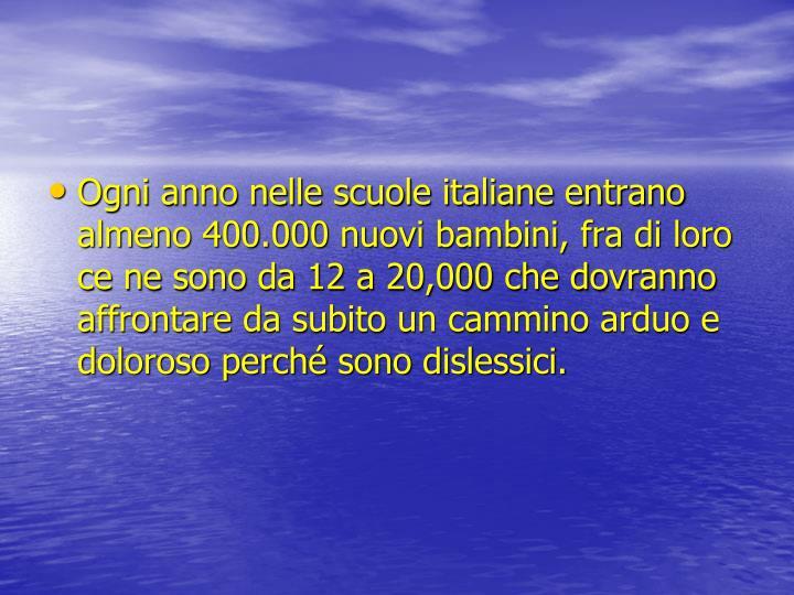 Ogni anno nelle scuole italiane entrano almeno 400.000 nuovi bambini, fra di loro ce ne sono da 12 a 20,000 che dovranno affrontare da subito un cammino arduo e doloroso perché sono dislessici.