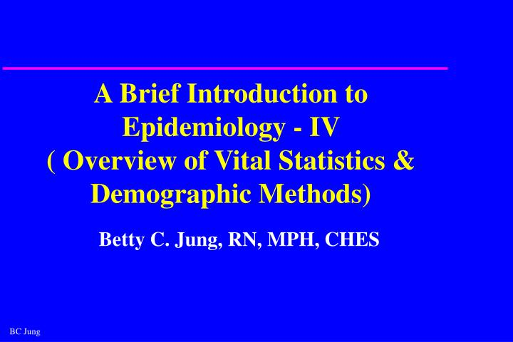 a brief introduction to epidemiology iv overview of vital statistics demographic methods n.