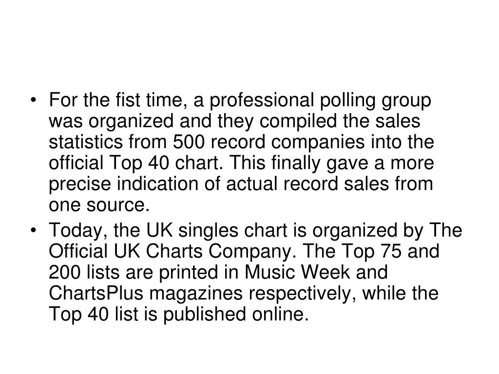 For the fist time, a professional polling group was organized and they compiled the sales statistics from 500 record companies into the official Top 40 chart. This finally gave a more precise indication of actual record sales from one source.