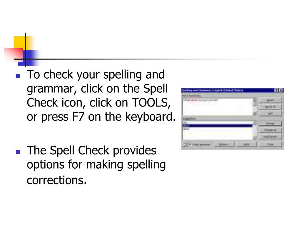 To check your spelling and grammar, click on the Spell Check icon, click on TOOLS, or press F7 on the keyboard.