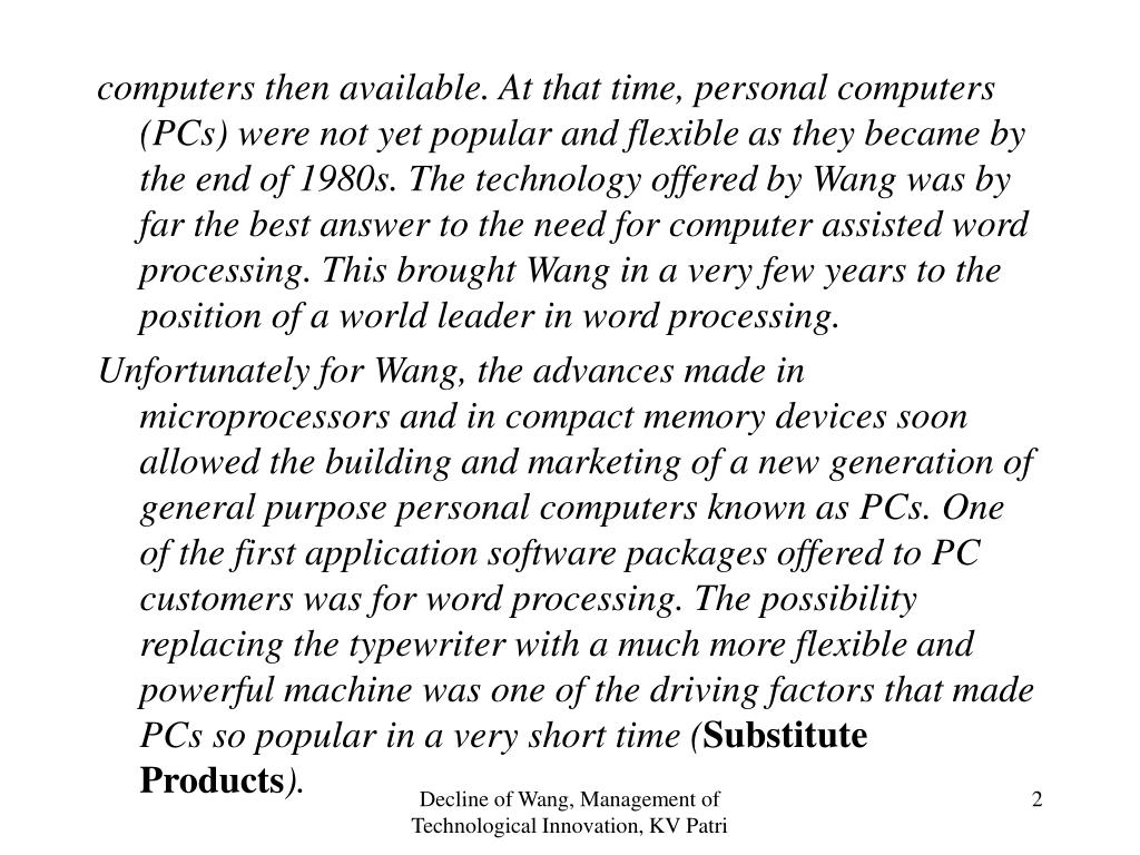 computers then available. At that time, personal computers (PCs) were not yet popular and flexible as they became by the end of 1980s. The technology offered by Wang was by far the best answer to the need for computer assisted word processing. This brought Wang in a very few years to the position of a world leader in word processing.