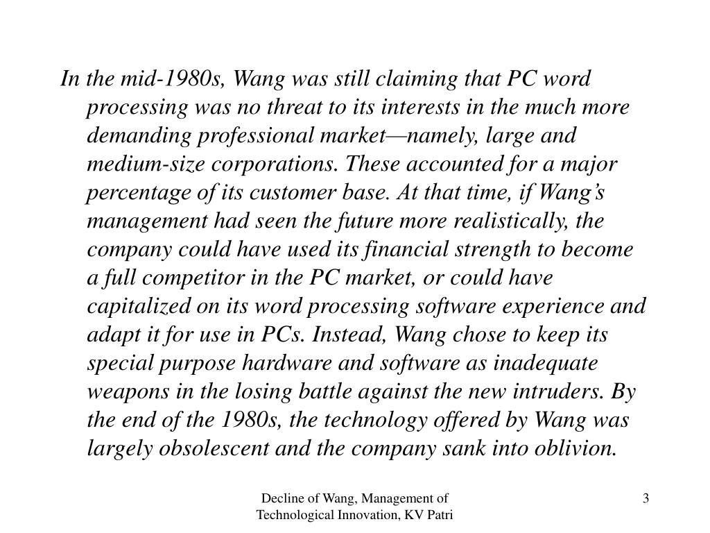 In the mid-1980s, Wang was still claiming that PC word processing was no threat to its interests in the much more demanding professional market—namely, large and medium-size corporations. These accounted for a major percentage of its customer base. At that time, if Wang's management had seen the future more realistically, the company could have used its financial strength to become a full competitor in the PC market, or could have capitalized on its word processing software experience and adapt it for use in PCs. Instead, Wang chose to keep its special purpose hardware and software as inadequate weapons in the losing battle against the new intruders. By the end of the 1980s, the technology offered by Wang was largely obsolescent and the company sank into oblivion.