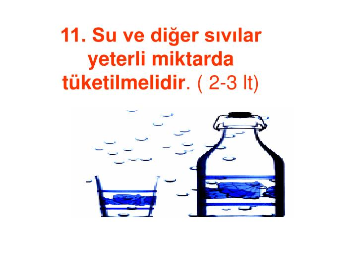11. Su ve diğer sıvılar yeterli miktarda tüketilmelidir