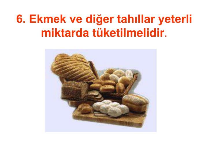 6. Ekmek ve diğer tahıllar yeterli miktarda tüketilmelidir