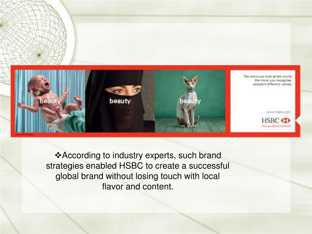 According to industry experts, such brand strategies enabled HSBC to create a successful global brand without losing touch with local flavor and content.