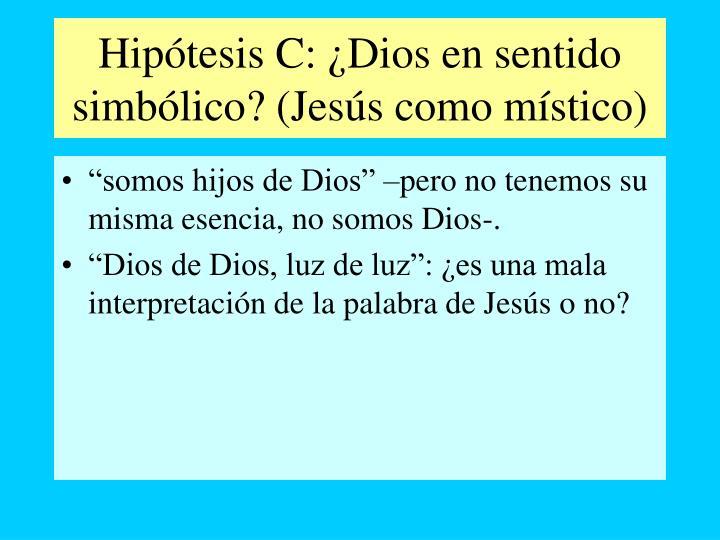 Hipótesis C: ¿Dios en sentido simbólico? (Jesús como místico)