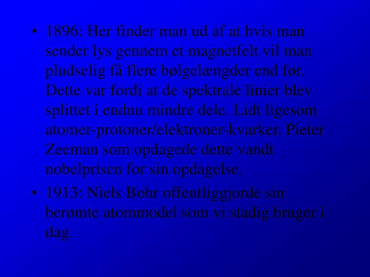 1896: Her finder man ud af at hvis man sender lys gennem et magnetfelt vil man pludselig få flere bølgelængder end før. Dette var fordi at de spektrale linier blev splittet i endnu mindre dele. Lidt ligesom atomer-protoner/elektroner-kvarker. Pieter Zeeman som opdagede dette vandt nobelprisen for sin opdagelse.