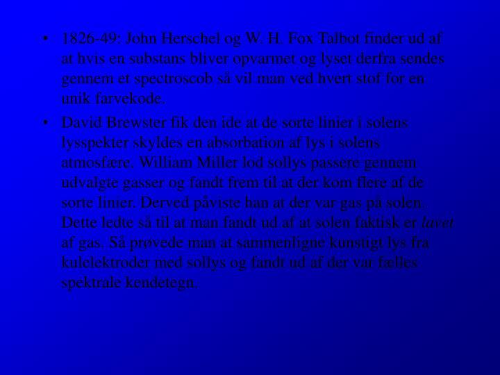 1826-49: John Herschel og W. H. Fox Talbot finder ud af at hvis en substans bliver opvarmet og lyset derfra sendes gennem et spectroscob så vil man ved hvert stof for en unik farvekode.