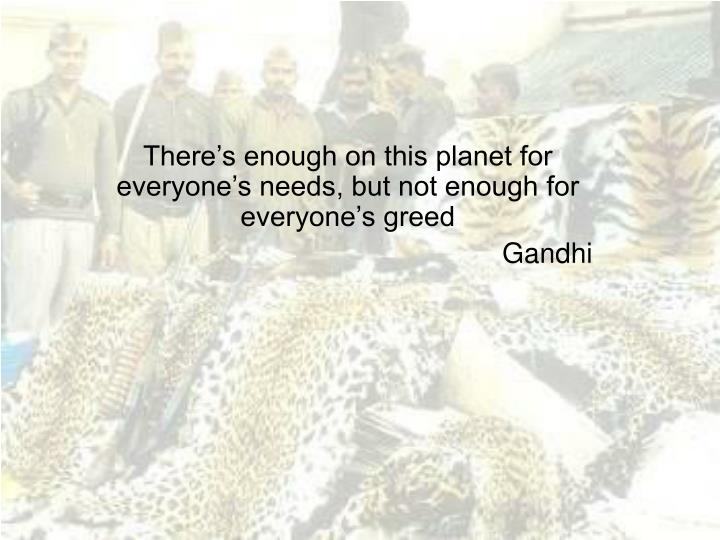 there s enough on this planet for everyone s needs but not enough for everyone s greed gandhi n.