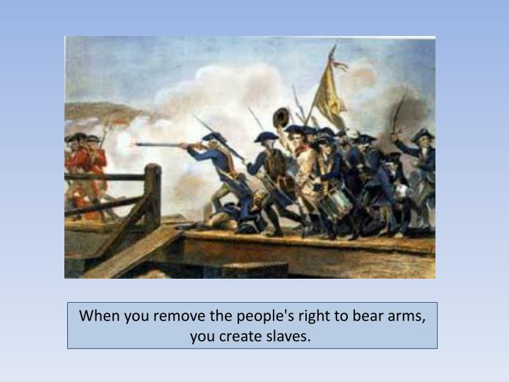 When you remove the people's right to bear arms, you create slaves.