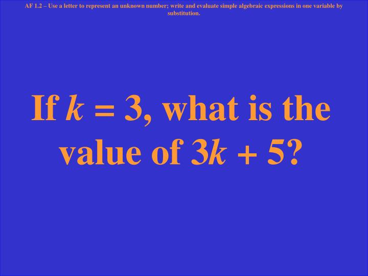 AF 1.2 – Use a letter to represent an unknown number; write and evaluate simple algebraic expressions in one variable by substitution.