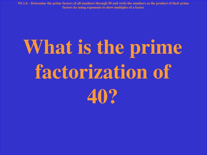 NS 1.4 – Determine the prime factors of all numbers through 50 and write the numbers as the product of their prime factors by using exponents to show multiples of a factor.