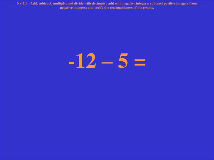 NS 2.1 – Add, subtract, multiply, and divide with decimals ; add with negative integers; subtract positive integers from negative integers; and verify the reasonableness of the results.