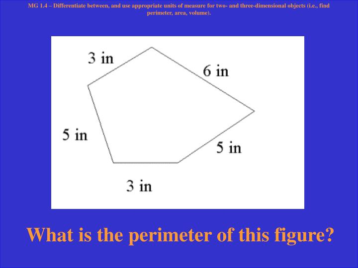 MG 1.4 – Differentiate between, and use appropriate units of measure for two- and three-dimensional objects (i.e., find perimeter, area, volume).