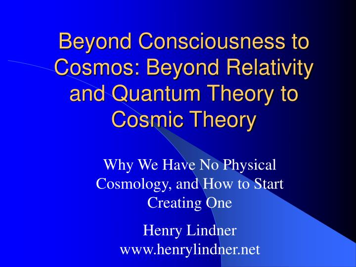 beyond consciousness to cosmos beyond relativity and quantum theory to cosmic theory n.