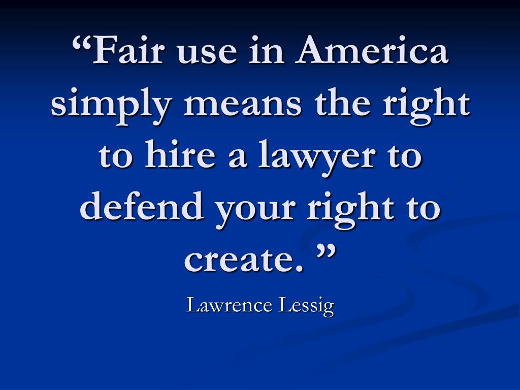 """""""Fair use in America simply means the right to hire a lawyer to defend your right to create. """""""