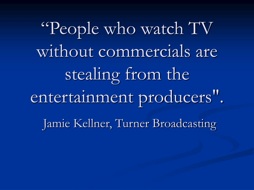 """""""People who watch TV without commercials are stealing from the entertainment producers""""."""