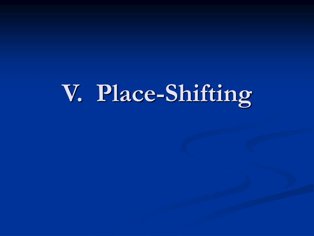 V.  Place-Shifting