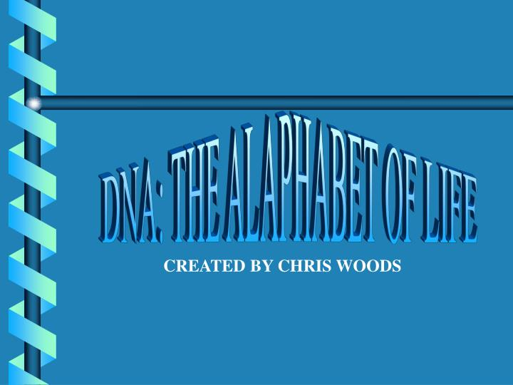 DNA: THE ALAPHABET OF LIFE