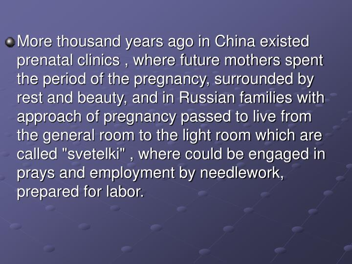 "More thousand years ago in China existed prenatal clinics , where future mothers spent the period of the pregnancy, surrounded by rest and beauty, and in Russian families with approach of pregnancy passed to live from the general room to the light room which are called ""svetelki"" , where could be engaged in prays and employment by needlework, prepared for labor."