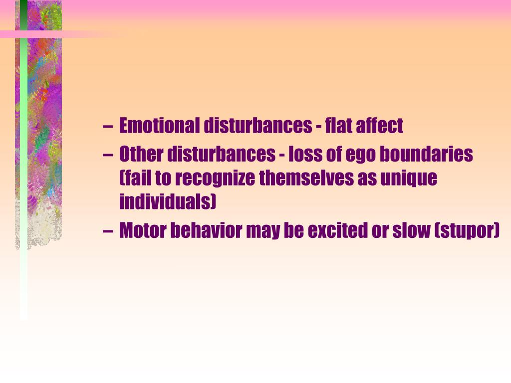 Emotional disturbances - flat affect
