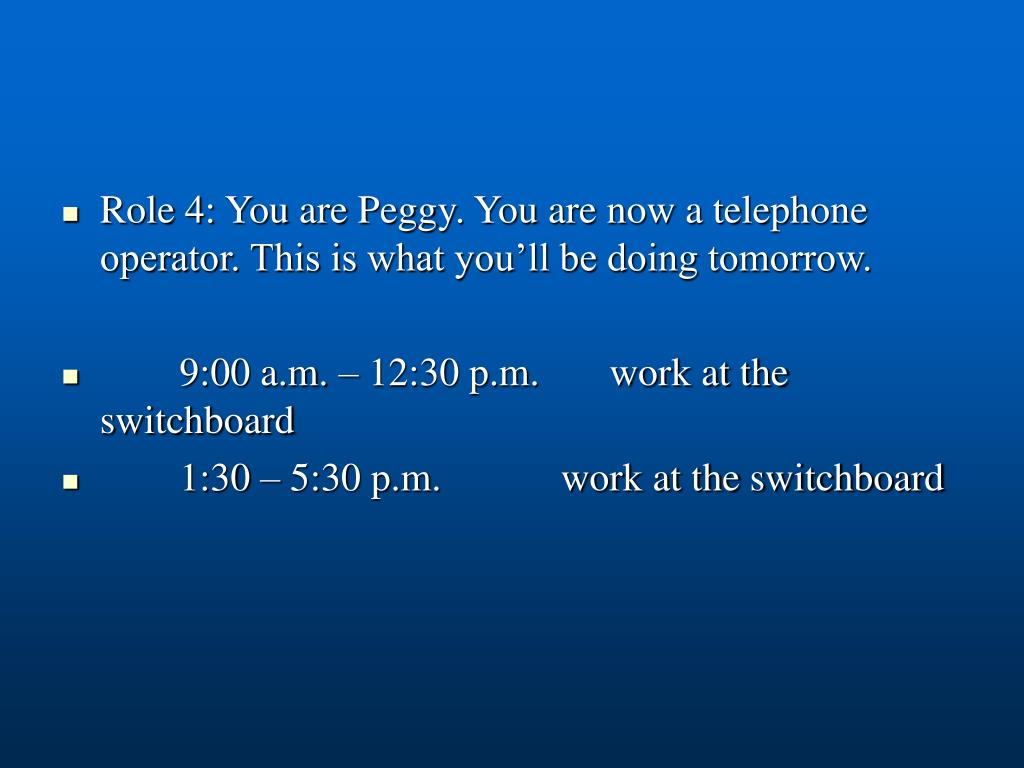 Role 4: You are Peggy. You are now a telephone operator. This is what you'll be doing tomorrow.