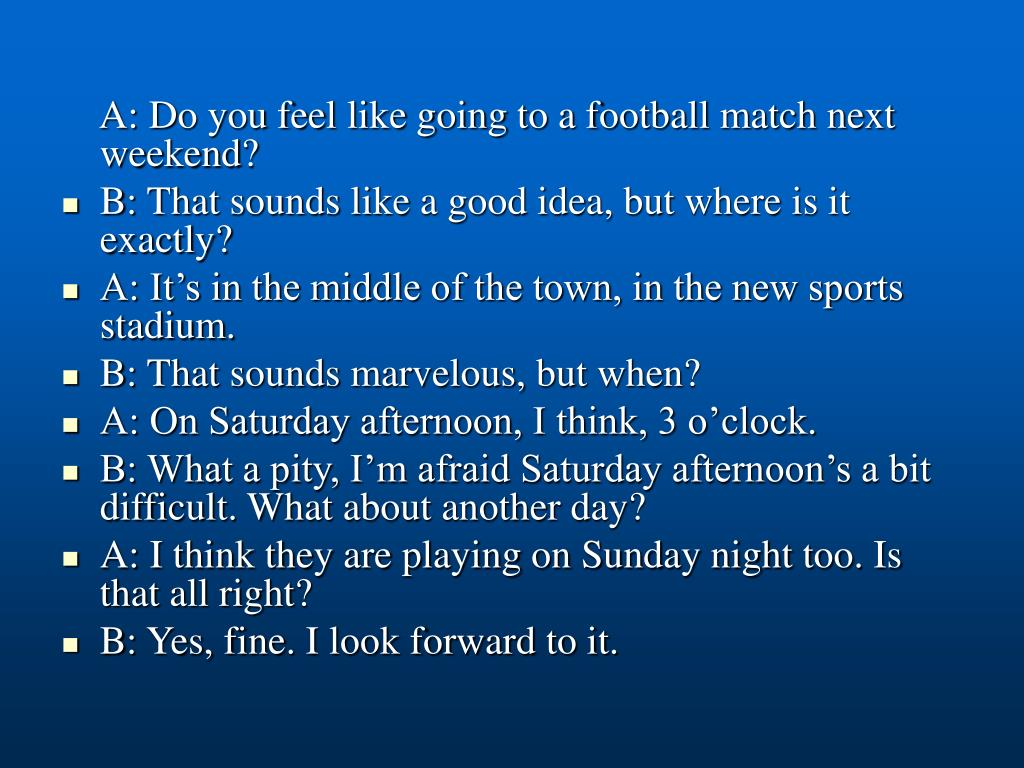 A: Do you feel like going to a football match next weekend?